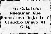 En Cataluña Aseguran Que <b>Barcelona</b> Deja Ir A Claudio Bravo Al City