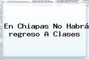En Chiapas No Habrá <b>regreso A Clases</b>