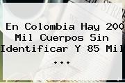En <b>Colombia</b> Hay 200 Mil Cuerpos Sin Identificar Y 85 Mil ...