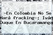 ?En Colombia No Se Hará <b>fracking</b>?: Iván Duque En Bucaramanga