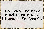 En Coma Inducido Está <b>Lord Nazi</b>, Linchado En Cancún