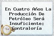 En Cuatro Años La Producción De Petróleo Será Insuficiente: <b>Contraloría</b>