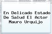 En Delicado Estado De Salud El Actor <b>Mauro Urquijo</b>