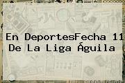 En DeportesFecha 11 De La <b>Liga Águila</b>