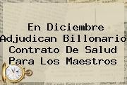 <b>En Diciembre Adjudican Billonario Contrato De Salud Para Los Maestros</b>