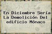 En Diciembre Sería La Demolición Del <b>edificio Mónaco</b>