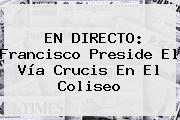 EN DIRECTO: Francisco Preside El <b>Vía Crucis</b> En El Coliseo