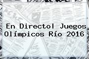 En Directo| <b>Juegos Olímpicos Río 2016</b>