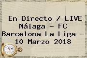 En Directo / LIVE Málaga - FC <b>Barcelona</b> La Liga - 10 Marzo 2018