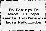En <b>Domingo De Ramos</b>, El Papa Lamenta Indiferencia Hacia Refugiados