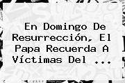 En <b>Domingo De Resurrección</b>, El Papa Recuerda A Víctimas Del <b>...</b>