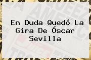 En Duda Quedó La Gira De <b>Óscar Sevilla</b>