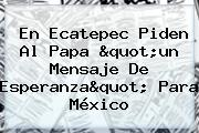 En <b>Ecatepec</b> Piden Al Papa &quot;un Mensaje De Esperanza&quot; Para México
