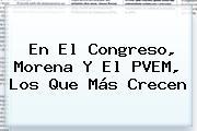 En El Congreso, <b>Morena</b> Y El PVEM, Los Que Más Crecen