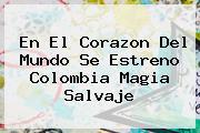 En El Corazon Del Mundo Se Estreno <b>Colombia Magia Salvaje</b>