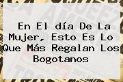 En El <b>día De La Mujer</b>, Esto Es Lo Que Más Regalan Los Bogotanos