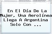 En El <b>Día De La Mujer</b>, Una Aerolínea Llega A Argentina Solo Con ...