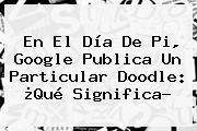 En El <b>Día De Pi</b>, Google Publica Un Particular Doodle: ¿Qué Significa?