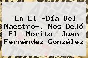 En El ?<b>Día Del Maestro</b>?, Nos Dejó El ?Morito? Juan Fernández González