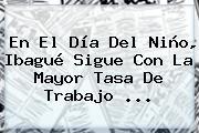 En El <b>Día Del Niño</b>, Ibagué Sigue Con La Mayor Tasa De Trabajo <b>...</b>