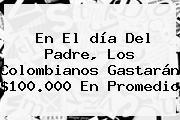 En El <b>día Del Padre</b>, Los Colombianos Gastarán $100.000 En Promedio