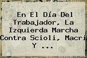 En El <b>Día Del Trabajador</b>, La Izquierda Marcha Contra Scioli, Macri Y <b>...</b>