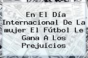 En El Día Internacional De La <b>mujer</b> El Fútbol Le Gana A Los Prejuicios