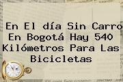 En El <b>día Sin Carro</b> En <b>Bogotá</b> Hay 540 Kilómetros Para Las Bicicletas