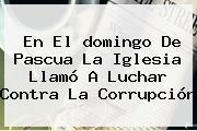 En El <b>domingo De Pascua</b> La Iglesia Llamó A Luchar Contra La Corrupción