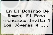 En El <b>Domingo De Ramos</b>, El Papa Francisco Invita A Los Jóvenes A ...
