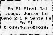 En El Final Del Juego, <b>Junior</b> Le Ganó 2-1 A Santa Fe En El &#039;Metro&#039;