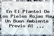 En El Plantel De Los Pieles Rojas Hay Un Buen Ambiente Previo Al <b>...</b>