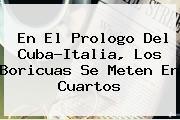 En El Prologo Del Cuba-<b>Italia</b>, Los Boricuas Se Meten En Cuartos