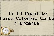 En El Pueblito Paisa <b>Colombia</b> Canta Y Encanta