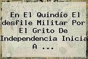 En El Quindío El <b>desfile</b> Militar Por El Grito De Independencia Inicia A ...