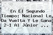 En El Segundo Tiempo: <b>Nacional</b> Le Da Vuelta Y Le Gana 2-1 Al <b>Júnior</b> ...