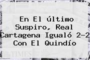 En El último Suspiro, <b>Real Cartagena</b> Igualó 2-2 Con El Quindío