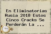 En <b>Eliminatorias Rusia 2018</b> Estos Cinco Cracks Se Perderán La <b>...</b>