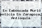En Emboscada Murió <b>policía</b> En Zaragoza, Antioquia