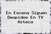 En Escena Siguen Despidos En <b>TV Azteca</b>