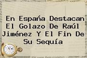 En España Destacan El Golazo De <b>Raúl Jiménez</b> Y El Fin De Su Sequía