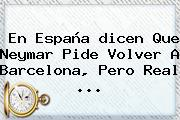 En España <b>dicen</b> Que Neymar Pide Volver A Barcelona, Pero Real ...