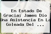 En Estado De Gracia: James Dio Una Asistencia En La Goleada Del ...