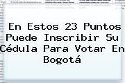 En Estos 23 Puntos Puede Inscribir Su Cédula Para Votar En Bogotá