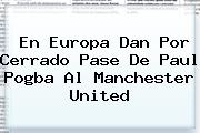 En Europa Dan Por Cerrado Pase De Paul <b>Pogba</b> Al Manchester United