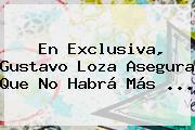 En Exclusiva, <b>Gustavo Loza</b> Asegura Que No Habrá Más ...