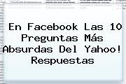 En Facebook Las 10 Preguntas Más Absurdas Del <b>Yahoo</b>! Respuestas