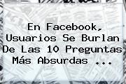 En Facebook, Usuarios Se Burlan De Las 10 Preguntas Más Absurdas ...