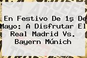 En Festivo De 1º De Mayo: A Disfrutar El <b>Real Madrid Vs</b>. <b>Bayern Múnich</b>