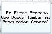 <i>En Firme Proceso Que Busca Tumbar Al Procurador General</i>